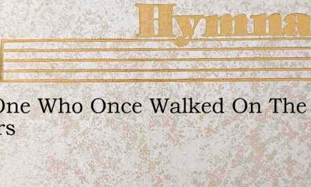The One Who Once Walked On The Waters – Hymn Lyrics