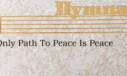 The Only Path To Peace Is Peace – Hymn Lyrics
