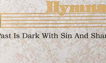 The Past Is Dark With Sin And Shame – Hymn Lyrics