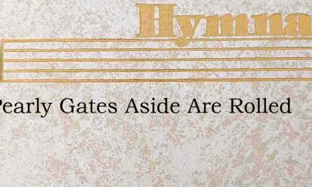 The Pearly Gates Aside Are Rolled – Hymn Lyrics