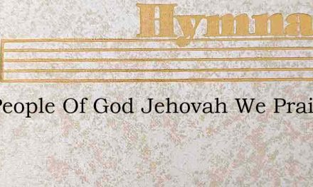 The People Of God Jehovah We Praise – Hymn Lyrics