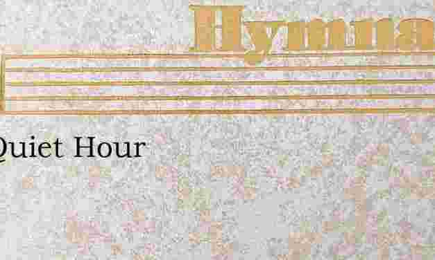 The Quiet Hour – Hymn Lyrics