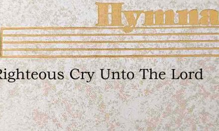 The Righteous Cry Unto The Lord – Hymn Lyrics