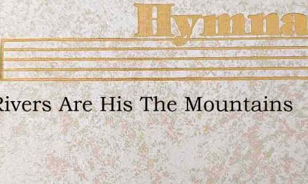 The Rivers Are His The Mountains – Hymn Lyrics