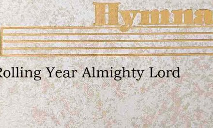 The Rolling Year Almighty Lord – Hymn Lyrics