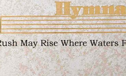 The Rush May Rise Where Waters Flow – Hymn Lyrics