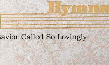 The Savior Called So Lovingly – Hymn Lyrics