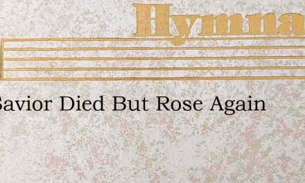The Savior Died But Rose Again – Hymn Lyrics