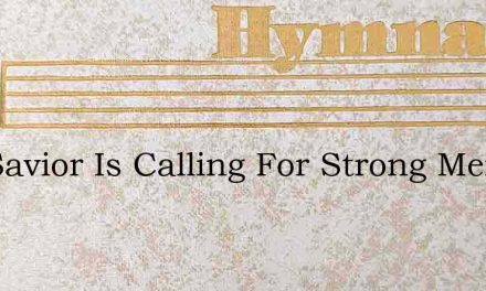 The Savior Is Calling For Strong Men And – Hymn Lyrics