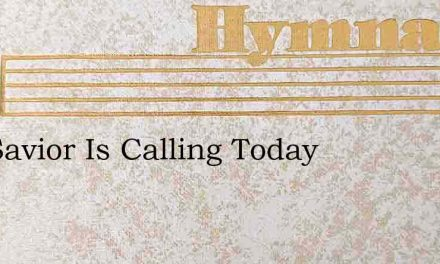 The Savior Is Calling Today – Hymn Lyrics