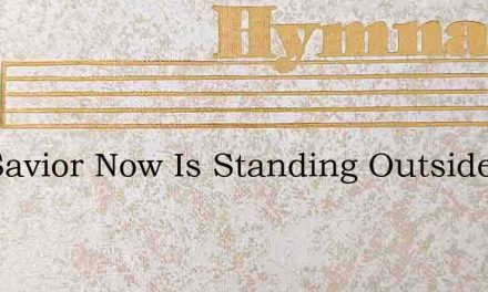 The Savior Now Is Standing Outside – Hymn Lyrics