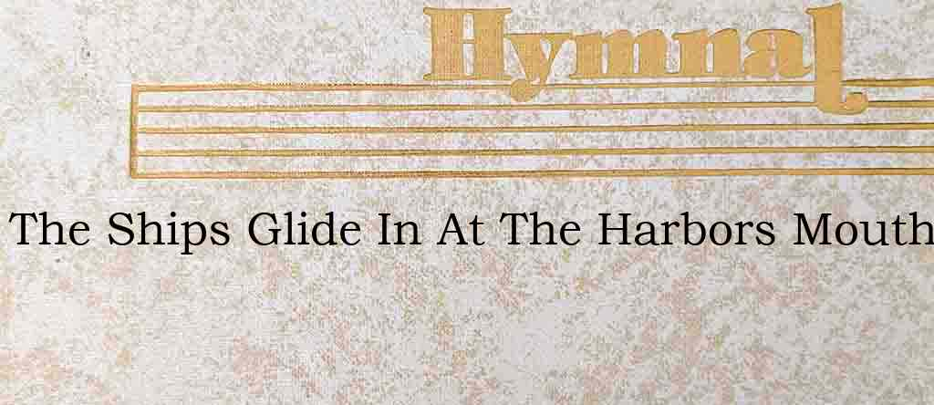 The Ships Glide In At The Harbors Mouth – Hymn Lyrics