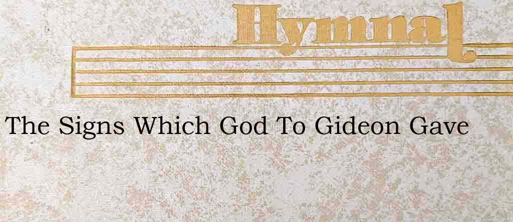 The Signs Which God To Gideon Gave – Hymn Lyrics