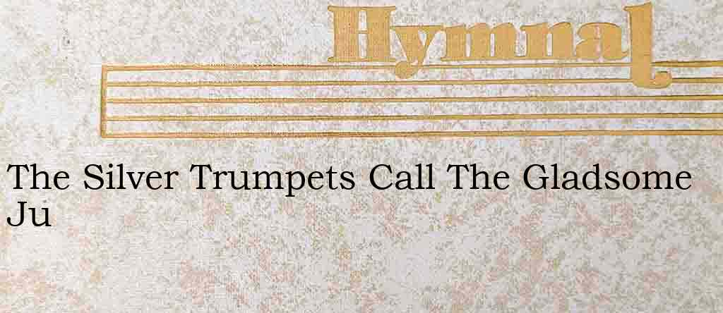 The Silver Trumpets Call The Gladsome Ju – Hymn Lyrics