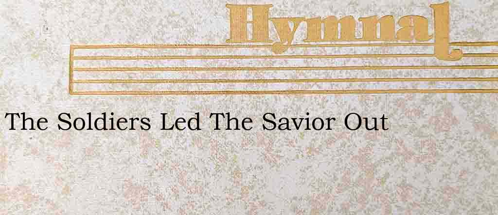 The Soldiers Led The Savior Out – Hymn Lyrics
