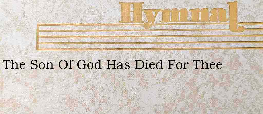 The Son Of God Has Died For Thee – Hymn Lyrics