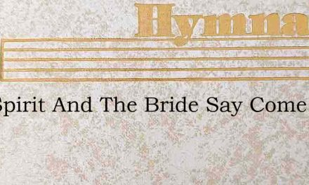 The Spirit And The Bride Say Come And Ta – Hymn Lyrics