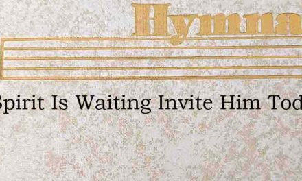 The Spirit Is Waiting Invite Him Today – Hymn Lyrics