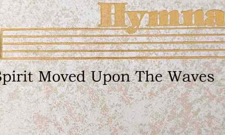 The Spirit Moved Upon The Waves – Hymn Lyrics