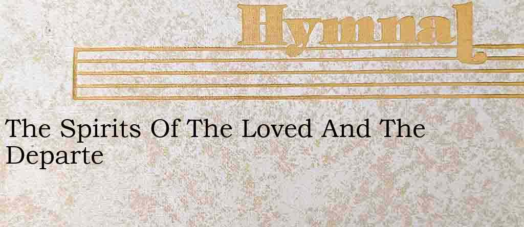 The Spirits Of The Loved And The Departe – Hymn Lyrics
