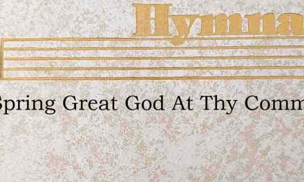 The Spring Great God At Thy Command – Hymn Lyrics