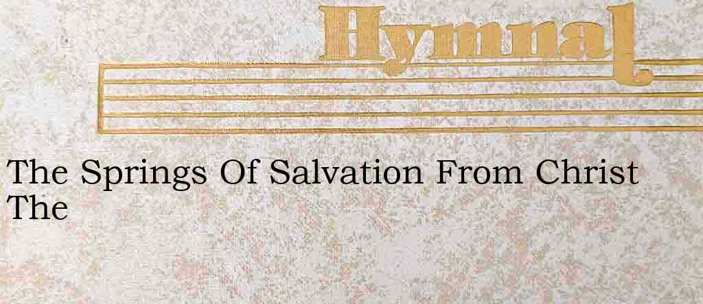 The Springs Of Salvation From Christ The – Hymn Lyrics