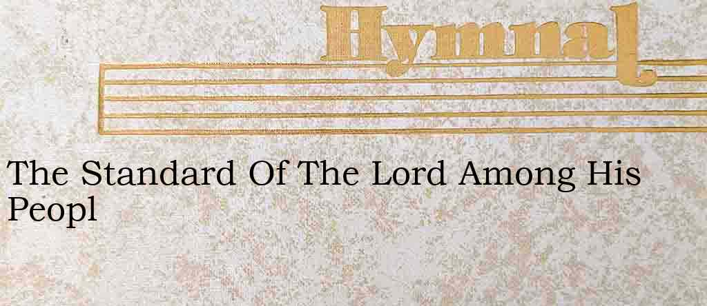 The Standard Of The Lord Among His Peopl – Hymn Lyrics