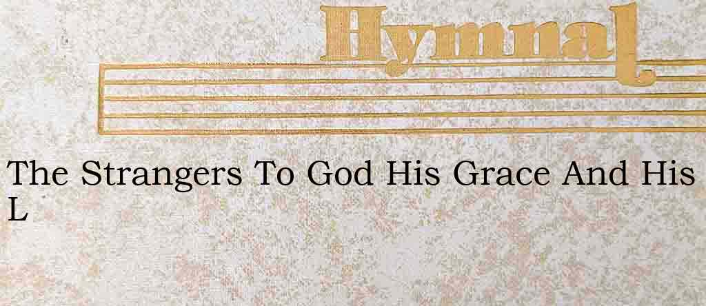 The Strangers To God His Grace And His L – Hymn Lyrics