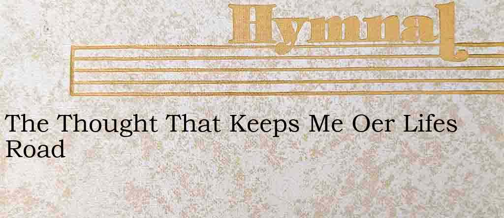 The Thought That Keeps Me Oer Lifes Road – Hymn Lyrics