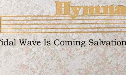The Tidal Wave Is Coming Salvation Full – Hymn Lyrics