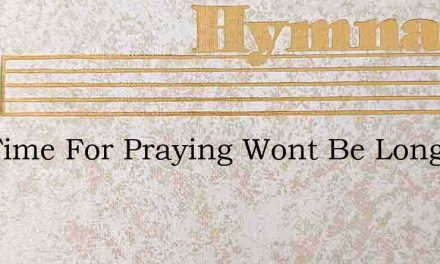 The Time For Praying Wont Be Long – Hymn Lyrics