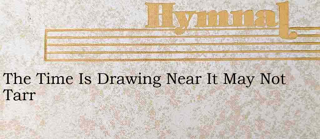 The Time Is Drawing Near It May Not Tarr – Hymn Lyrics