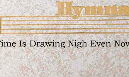 The Time Is Drawing Nigh Even Now The – Hymn Lyrics