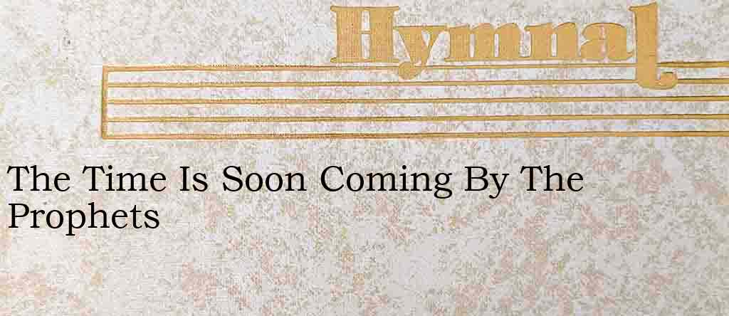 The Time Is Soon Coming By The Prophets – Hymn Lyrics