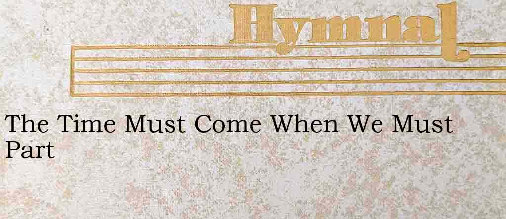 The Time Must Come When We Must Part – Hymn Lyrics