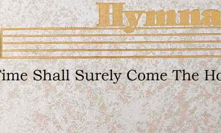 The Time Shall Surely Come The Hour Is – Hymn Lyrics