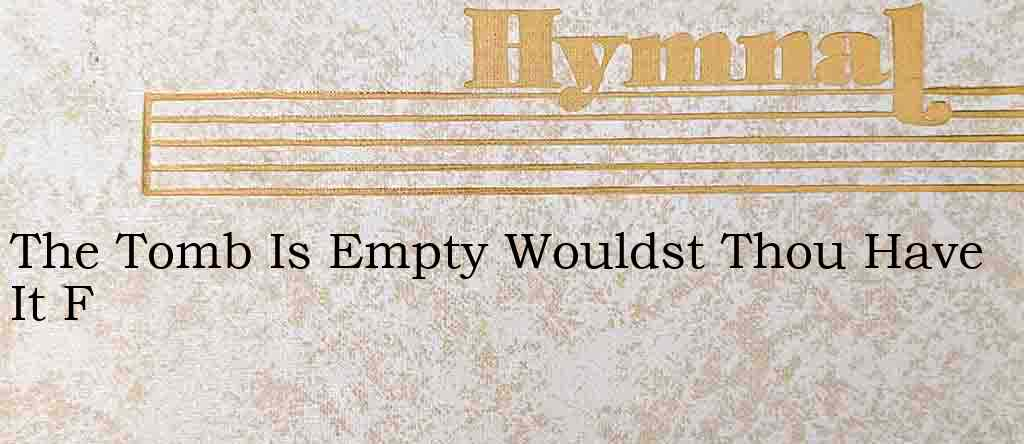 The Tomb Is Empty Wouldst Thou Have It F – Hymn Lyrics