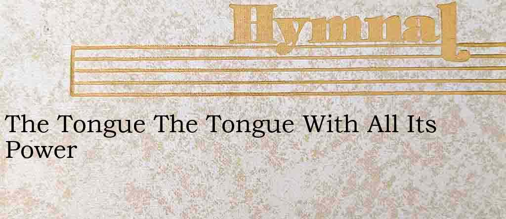 The Tongue The Tongue With All Its Power – Hymn Lyrics