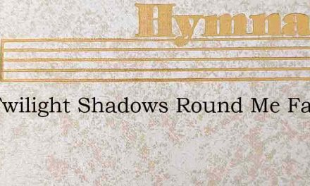The Twilight Shadows Round Me Fall – Hymn Lyrics