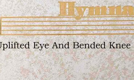 The Uplifted Eye And Bended Knee – Hymn Lyrics