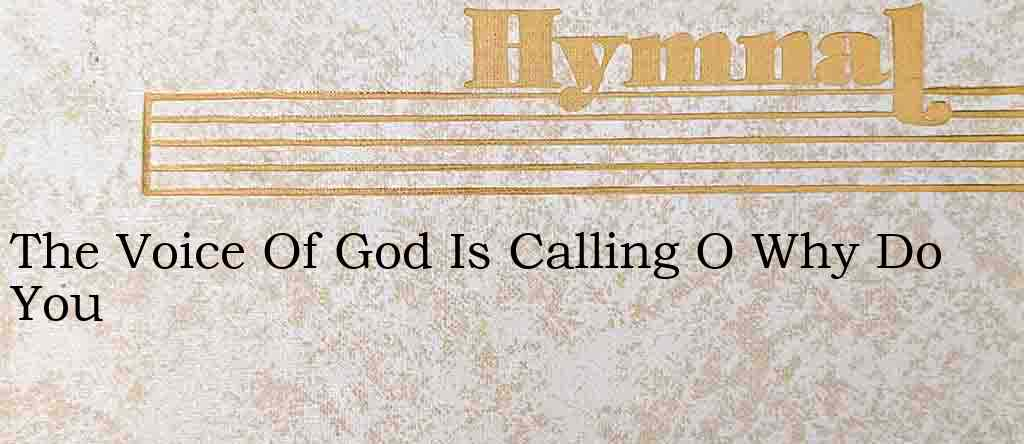 The Voice Of God Is Calling O Why Do You – Hymn Lyrics
