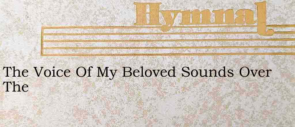 The Voice Of My Beloved Sounds Over The – Hymn Lyrics