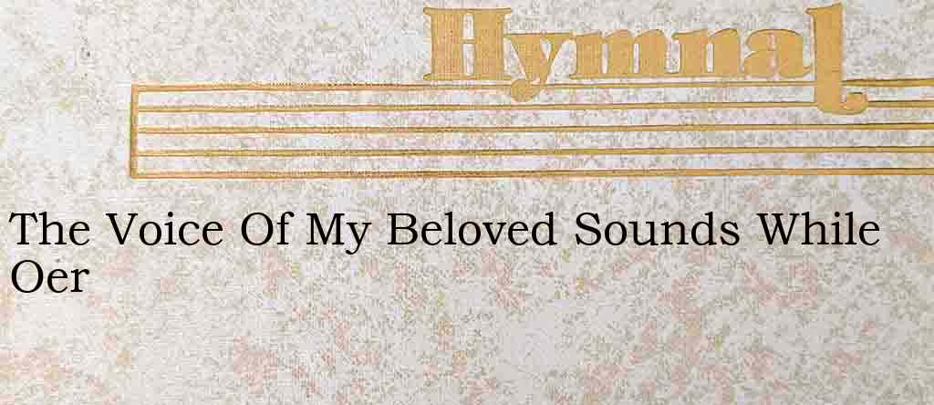 The Voice Of My Beloved Sounds While Oer – Hymn Lyrics