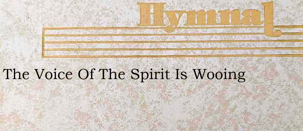 The Voice Of The Spirit Is Wooing – Hymn Lyrics