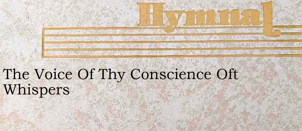 The Voice Of Thy Conscience Oft Whispers – Hymn Lyrics