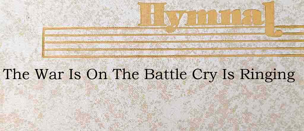 The War Is On The Battle Cry Is Ringing – Hymn Lyrics