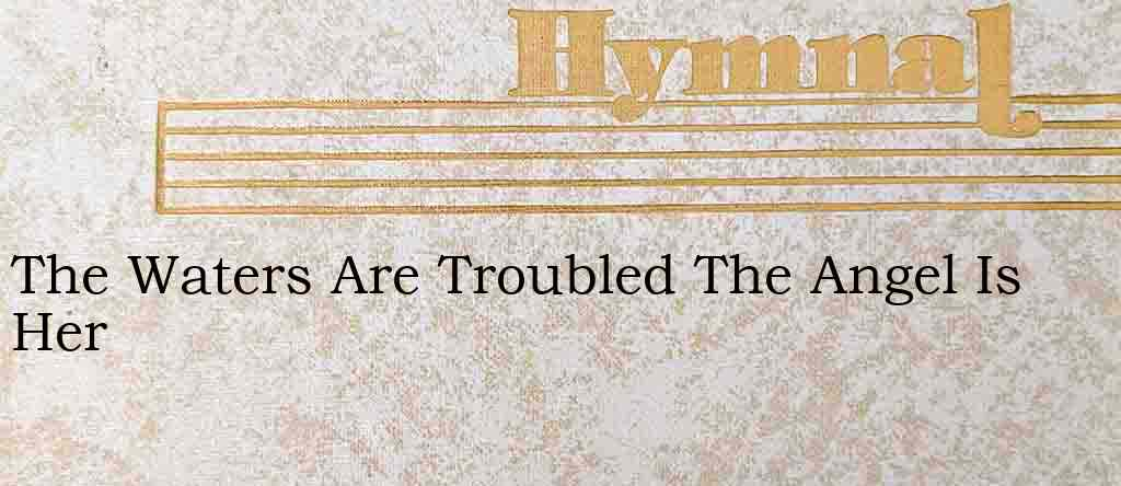 The Waters Are Troubled The Angel Is Her – Hymn Lyrics