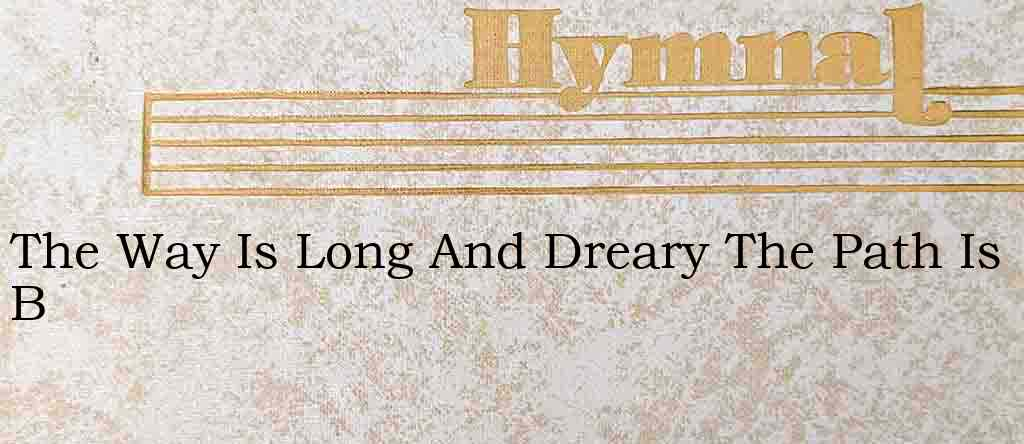 The Way Is Long And Dreary The Path Is B – Hymn Lyrics