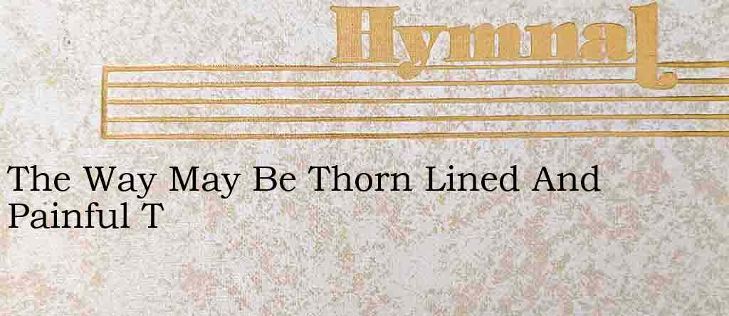 The Way May Be Thorn Lined And Painful T – Hymn Lyrics