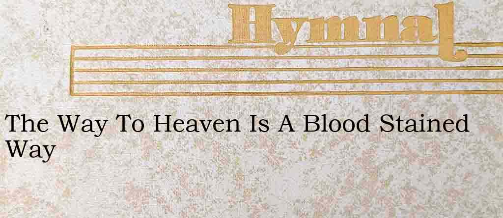 The Way To Heaven Is A Blood Stained Way – Hymn Lyrics